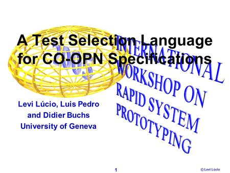 1 Levi Lúcio © A Test Selection Language for CO-OPN Specifications Levi Lúcio, Luis Pedro and Didier Buchs University of Geneva.