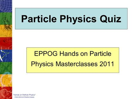 Particle Physics Quiz EPPOG Hands on Particle Physics Masterclasses 2011.