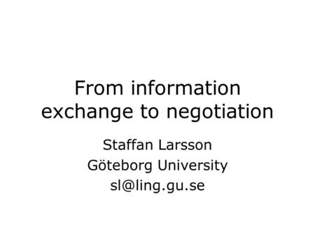 From information exchange to negotiation Staffan Larsson Göteborg University