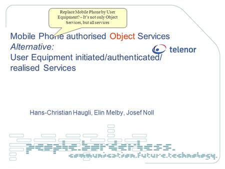Mobile Phone authorised Object Services Alternative: User Equipment initiated/authenticated/ realised Services Hans-Christian Haugli, Elin Melby, Josef.