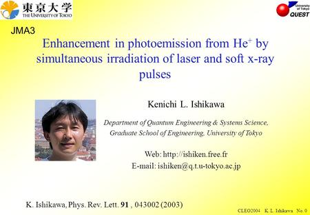 CLEO2004 K. L. Ishikawa No. 0 Enhancement in photoemission from He + by simultaneous irradiation of laser and soft x-ray pulses Kenichi L. Ishikawa Department.