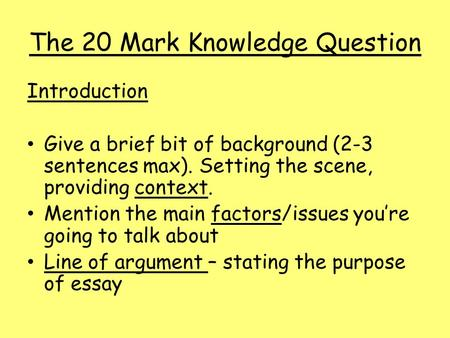 The 20 Mark Knowledge Question Introduction Give a brief bit of background (2-3 sentences max). Setting the scene, providing context. Mention the main.