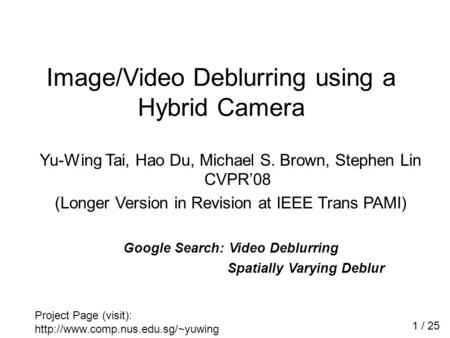 Yu-Wing Tai, Hao Du, Michael S. Brown, Stephen Lin CVPR'08 (Longer Version in Revision at IEEE Trans PAMI) Google Search: Video Deblurring Spatially Varying.