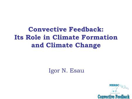 Convective Feedback: Its Role in Climate Formation and Climate Change Igor N. Esau.