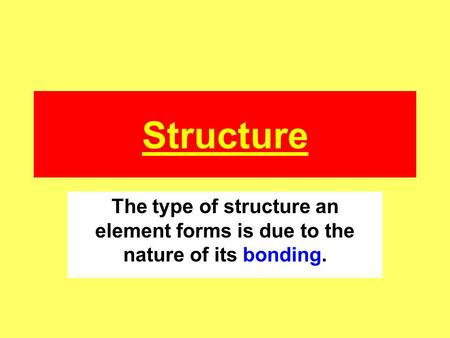Structure The type of structure an element forms is due to the nature of its bonding.