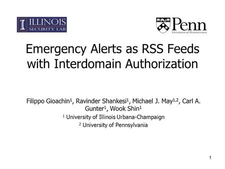 1 Emergency Alerts as RSS Feeds with Interdomain Authorization Filippo Gioachin 1, Ravinder Shankesi 1, Michael J. May 1,2, Carl A. Gunter 1, Wook Shin.