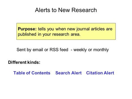 Alerts to New Research Sent by email or RSS feed - weekly or monthly Different kinds: Table of Contents Search Alert Citation Alert Purpose: tells you.