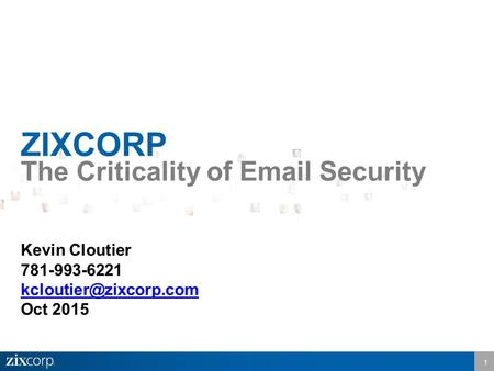 1 ZIXCORP The Criticality of  Security Kevin Cloutier 781-993-6221 Oct 2015.