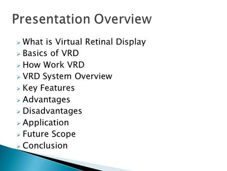  What is Virtual Retinal Display  Basics of VRD  How Work VRD  VRD System Overview  Key Features  Advantages  Disadvantages  Application  Future.