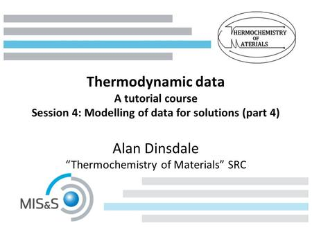 "Thermodynamic data A tutorial course Session 4: Modelling of data for solutions (part 4) Alan Dinsdale ""Thermochemistry of Materials"" SRC."