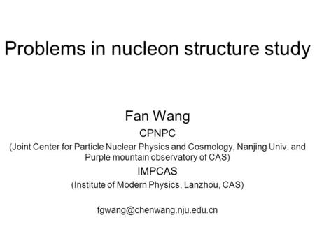 Problems in nucleon structure study Fan Wang CPNPC (Joint Center for Particle Nuclear Physics and Cosmology, Nanjing Univ. and Purple mountain observatory.
