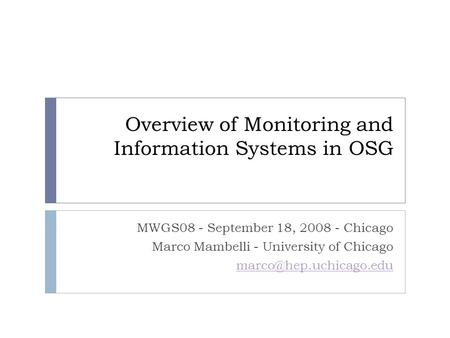Overview of Monitoring and Information Systems in OSG MWGS08 - September 18, 2008 - Chicago Marco Mambelli - University of Chicago