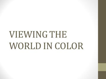VIEWING THE WORLD IN COLOR. COLOR A psychological interpretation Based on wavelength, amplitude, and purity Humans can discriminate among c. 10 million.