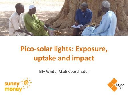 Pico-solar lights: Exposure, uptake and impact Elly White, M&E Coordinator.