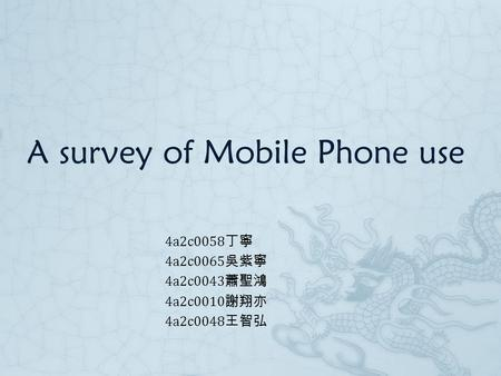 A survey of Mobile Phone use 4a2c0058 丁寧 4a2c0065 吳紫寧 4a2c0043 蕭聖鴻 4a2c0010 謝翔亦 4a2c0048 王智弘.
