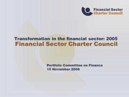 Transformation in the financial sector: 2005 Financial Sector Charter Council Portfolio Committee on Finance 15 November 2006.