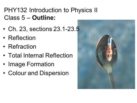 PHY132 Introduction to Physics II Class 5 – Outline: Ch. 23, sections 23.1-23.5 <strong>Reflection</strong> Refraction <strong>Total</strong> <strong>Internal</strong> <strong>Reflection</strong> <strong>Image</strong> Formation Colour.