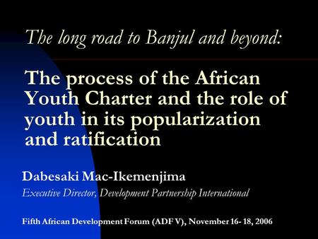 The long road to Banjul and beyond: The process of the African Youth Charter and the role of youth in its popularization and ratification Dabesaki Mac-Ikemenjima.