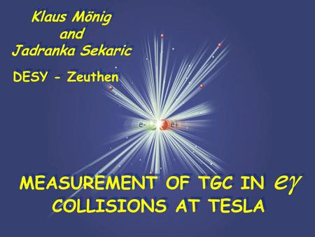 ESFA/DESY LC Workshop 1 Klaus Mönig and Jadranka Sekaric Klaus Mönig and Jadranka Sekaric DESY - Zeuthen MEASUREMENT OF TGC IN e  COLLISIONS AT TESLA.