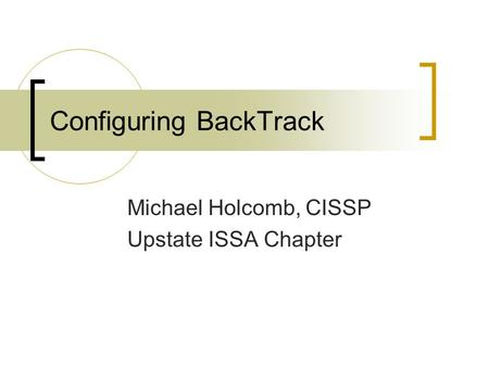 Configuring BackTrack Michael Holcomb, CISSP Upstate ISSA Chapter.