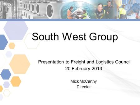 South West Group Presentation to Freight and Logistics Council 20 February 2013 Mick McCarthy Director.