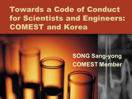 Towards a Code of Conduct for Scientists and Engineers: COMEST and Korea SONG Sang-yong COMEST Member.