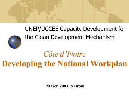 Côte d'Ivoire Developing the National Workplan UNEP/UCCEE Capacity Development for the Clean Development Mechanism March 2003, Nairobi.