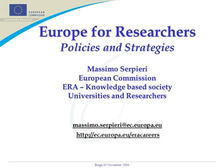 Braga 13 November 2006 Europe for Researchers Policies and Strategies Massimo Serpieri European Commission ERA – Knowledge based society Universities and.