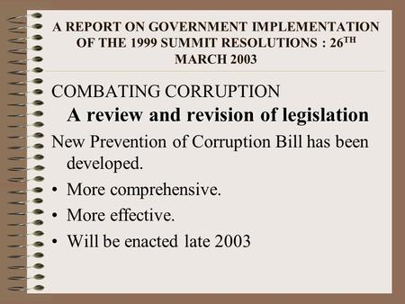 A REPORT ON GOVERNMENT IMPLEMENTATION OF THE 1999 SUMMIT RESOLUTIONS : 26 TH MARCH 2003 A review and revision of legislation COMBATING CORRUPTION A review.