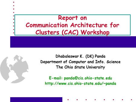 Report on Communication Architecture for Clusters (CAC) Workshop Dhabaleswar K. (DK) Panda Department of Computer and Info. Science The Ohio State University.
