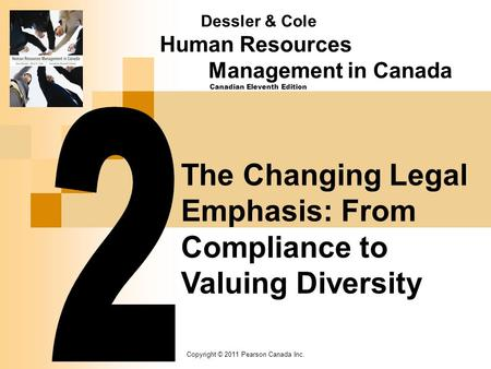 Copyright © 2011 Pearson Canada Inc. The Changing Legal Emphasis: From Compliance to Valuing Diversity Dessler & Cole Human Resources Management in Canada.