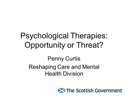 Psychological Therapies: Opportunity or Threat? Penny Curtis Reshaping Care and Mental Health Division.