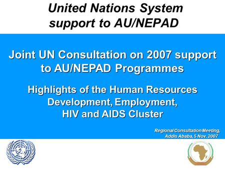 United Nations System support to AU/NEPAD Joint UN Consultation on 2007 support to AU/NEPAD Programmes Highlights of the Human Resources Development, Employment,