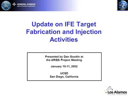 Update on IFE Target Fabrication and Injection Activities Presented by Dan Goodin at the ARIES Project Meeting January 10-11, 2002 UCSD San Diego, California.