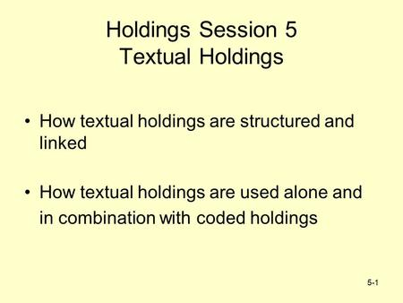 5-1 Holdings Session 5 Textual Holdings How textual holdings are structured and linked How textual holdings are used alone and in combination with coded.