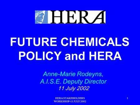 HERA STAKEHOLDERS WORKSHOP-11 JULY 2002 1 FUTURE CHEMICALS POLICY and HERA Anne-Marie Rodeyns, A.I.S.E. Deputy Director 11 July 2002.