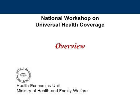 National Workshop on Universal Health Coverage Overview Health Economics Unit Ministry of Health and Family Welfare.