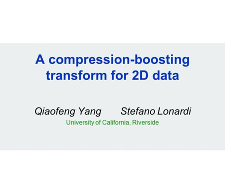 A compression-boosting transform for 2D data Qiaofeng Yang Stefano Lonardi University of California, Riverside.
