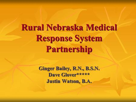 Rural Nebraska Medical Response System Partnership Ginger Bailey, R.N., B.S.N. Dave Glover***** Justin Watson, B.A.