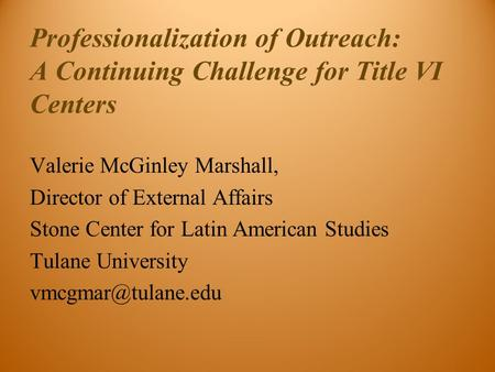 Professionalization of Outreach: A Continuing Challenge for Title VI Centers Valerie McGinley Marshall, Director of External Affairs Stone Center for Latin.