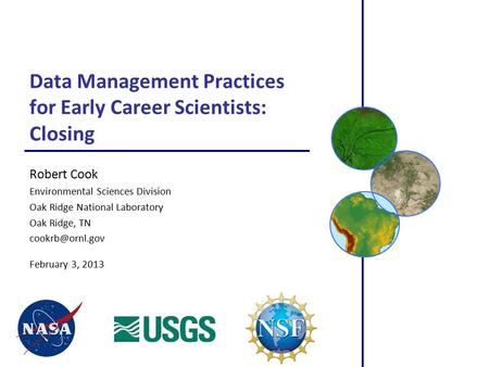 Data Management Practices for Early Career Scientists: Closing Robert Cook Environmental Sciences Division Oak Ridge National Laboratory Oak Ridge, TN.