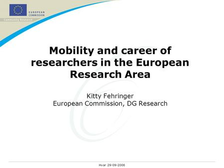 Hvar 29-09-2006 Mobility and career of researchers in the European Research Area Kitty Fehringer European Commission, DG Research.