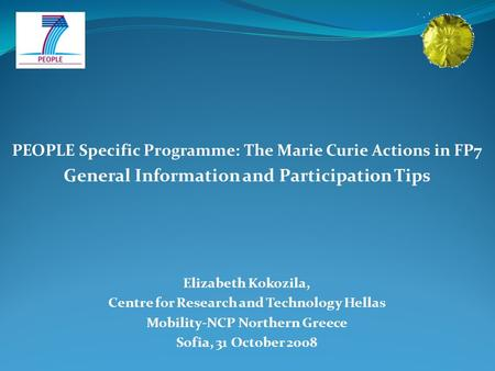 PEOPLE Specific Programme: The Marie Curie Actions in FP7 General Information and Participation Tips Elizabeth Kokozila, Centre for Research and Technology.
