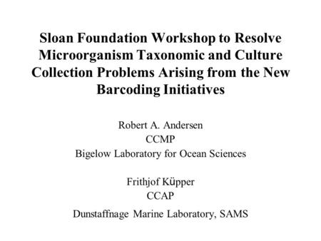 Sloan Foundation Workshop to Resolve Microorganism Taxonomic and Culture Collection Problems Arising from the New Barcoding Initiatives Robert A. Andersen.