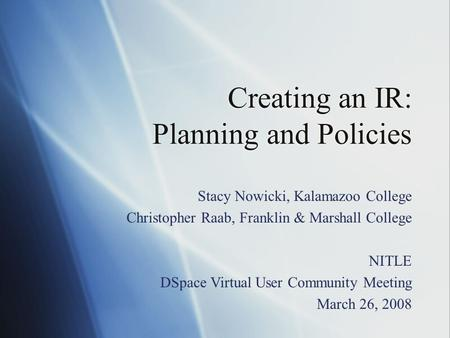 Creating an IR: Planning and Policies Stacy Nowicki, Kalamazoo College Christopher Raab, Franklin & Marshall College NITLE DSpace Virtual User Community.