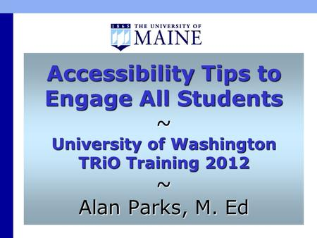 Accessibility Tips to Engage All Students ~ University of Washington TRiO Training 2012 ~ Alan Parks, M. Ed.