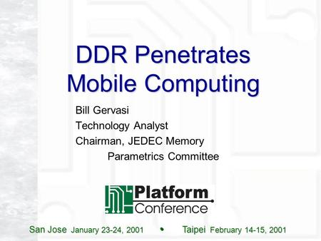 San Jose January 23-24, 2001 Taipei February 14-15, 2001 DDR Penetrates Mobile Computing Bill Gervasi Technology Analyst Chairman, JEDEC Memory Parametrics.