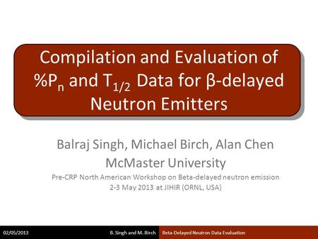 B. Singh and M. Birch 02/05/2013Beta-Delayed Neutron Data Evaluation Compilation and Evaluation of %P n and T 1/2 Data for β-delayed Neutron Emitters Balraj.