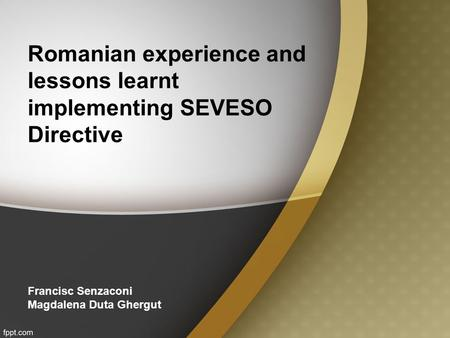 Romanian experience and lessons learnt implementing SEVESO Directive Francisc Senzaconi Magdalena Duta Ghergut.