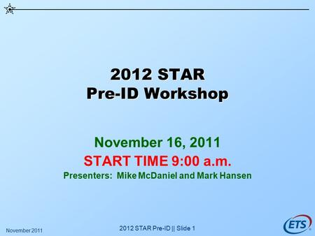 2012 STAR Pre-ID || Slide 1 2012 STAR Pre-ID Workshop November 16, 2011 START TIME 9:00 a.m. Presenters: Mike McDaniel and Mark Hansen November 2011.